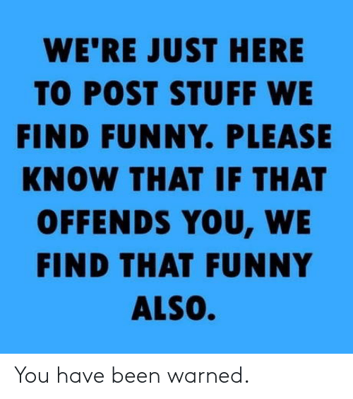 Funny, Stuff, and Been: WE'RE JUST HERE  TO POST STUFF WE  FIND FUNNY. PLEASE  KNOW THAT IF THAT  OFFENDS YOU, WE  FIND THAT FUNNY  ALSO. You have been warned.