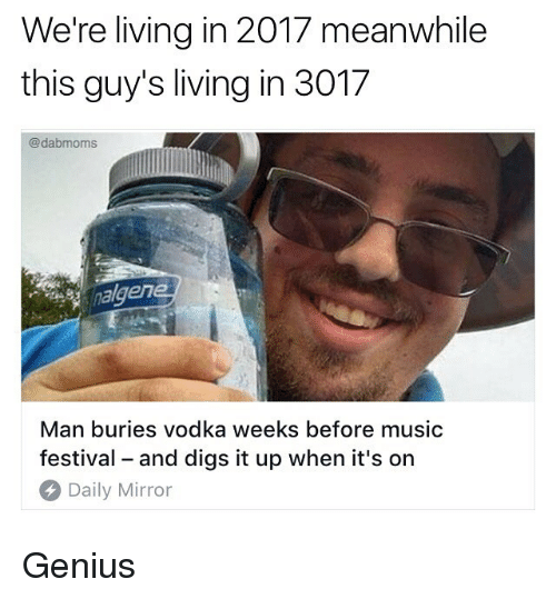 Geniusism: We're living in 2017 meanwhile  this guy's living in 3017  @dabmoms  alger  Man buries vodka weeks before music  festival - and digs it up when it's on  Daily Mirror Genius