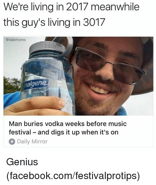 Dank, Facebook, and Music: We're living in 2017 meanwhile  this guy's living in 3017  @dabmoms  nalgen  Man buries vodka weeks before music  festival - and digs it up when it's on  Daily Mirror Genius (facebook.com/festivalprotips)