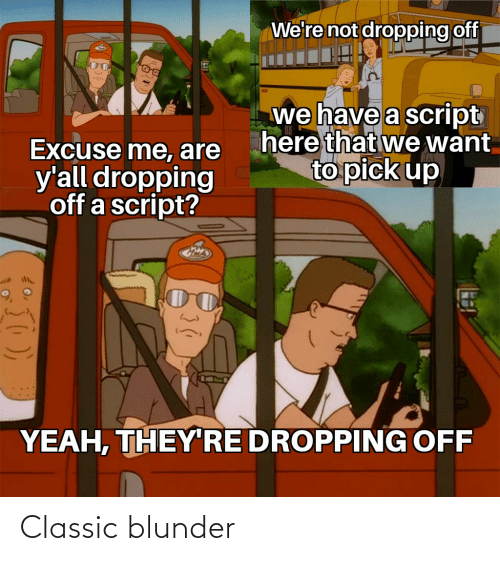 Yeah, They, and Script: We're not dropping off  we have a script  here that we want  to pick up  Excuse me, are  y'all dropping  off a script?  YEAH, THEY RE DROPPING OFF Classic blunder