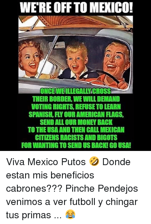 Putos: WE'RE OFF TO MEXICO!  ONCEWEILLEGALLYICROSS  THEIR BORDER, WE WILL DEMAND  VOTING RIGHTS, REFUSE TO LEARN  SPANISH, FLY OUR AMERICAN FLAGS,  SEND ALL OUR MONEY BACK  TO THE USA AND THEN CALL MEXICAN  CITIZENS RACISTS AND BIGOTS  FOR WANTING TO SEND US BACK! GO USA! Viva Mexico Putos 🤣 Donde estan mis beneficios cabrones??? Pinche Pendejos venimos a ver futboll y chingar tus primas ... 😂