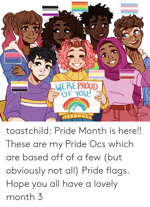 Tumblr, Blog, and Proud: WERE PROUD  BOF YOU! toastchild:  Pride Month is here!! These are my Pride Ocs which are based off of a few (but obviously not all) Pride flags. Hope you all have a lovely month 3