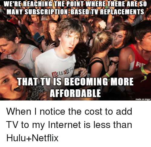 ming: WE'RE REACHING THE POINT WHERE THERE ARE SO  MANY SUBSCRIPTION BASED TV REPLACEMENTS  THAT TV IS BECO MING MORE  AFFORDABLE  made on imgur When I notice the cost to add TV to my Internet is less than Hulu+Netflix