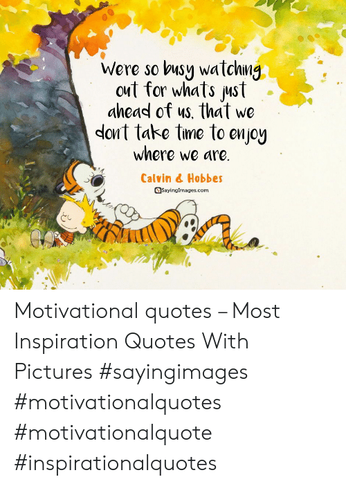 motivational quotes: Were so busy watchng  out for whats ust  ahead of us, that we  dont take tme to enjoy  where we are.  Calvin & Hobbes  Sayinglmages.com Motivational quotes – Most Inspiration Quotes With Pictures #sayingimages #motivationalquotes #motivationalquote #inspirationalquotes