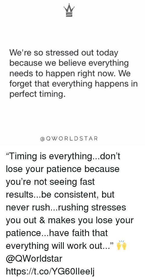 "Work, Patience, and Rush: We're so stressed out today  because we believe everything  needs to happen right now. We  forget that everything happens in  perfect timing.  @QWORLDSTAR ""Timing is everything...don't lose your patience because you're not seeing fast results...be consistent, but never rush...rushing stresses you out & makes you lose your patience...have faith that everything will work out..."" 🙌 @QWorldstar https://t.co/YG60lIeelj"