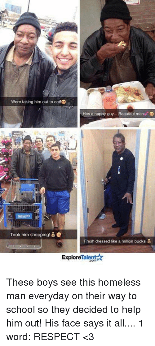 like a million bucks: were taking him out to eat!C  Hes a happy guy... Beautiful man e  Took him shopping! e  Fresh dressed like a million bucks!  Talent  Explore These boys see this homeless man everyday on their way to school so they decided to help him out! His face says it all.... 1 word: RESPECT <3