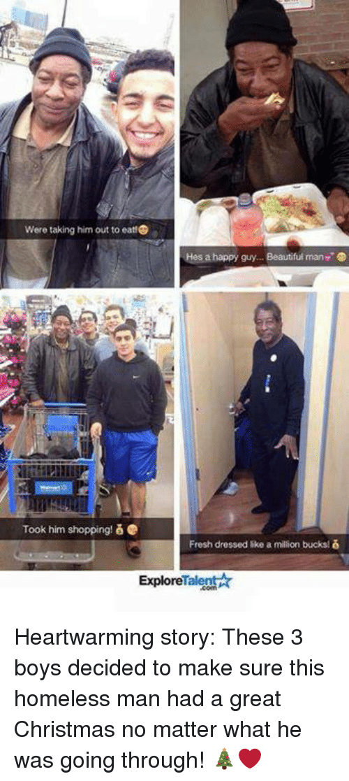 like a million bucks: Were taking him out to eat!  Hes a happy guy... Beautiful man  Took him shopping! & e  Fresh dressed like a million bucks  ExploreTalent Heartwarming story: These 3 boys decided to make sure this homeless man had a great Christmas no matter what he was going through! 🎄❤️
