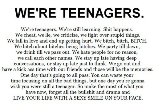 Ass, Bad, and Bitch: WE'RE TEENAGERS  We're teenagers. We're still learning. Shit happens  We cheat, we lie, we criticize, we fight over stupid things.  We fall in love and end up getting hurt. We bitch, bitch, BITCH  We bitch about bitches being bitches. We party till dawn,  we drink till we pass out. We hate people for no reason,  we call each other names. We stay up late having deep  conversations, or stay up late just to think. We go out and  have a kick ass time with our friends and those will be the memories  One day that's going to all pass. You can waste  time focusing on all the bad things, but one day you're gonna  wish you were still a teenager. So make the most of what you  have now, forget all the bullshit and drama and  LIVE YOUR LIFE WITH A SEXY SMILE ON YOUR FACE