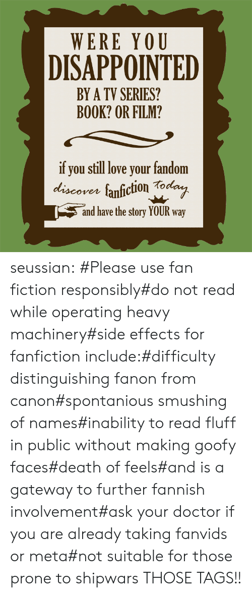 Disappointed, Doctor, and Fanfiction: WERE YOU  DISAPPOINTED  BY A TV SERIES?  BOOK? OR FILM?  if you still love your fandom  discores fanfiction Tod  ven  and have the story YOUR way seussian:   #Please use fan fiction responsibly#do not read while operating heavy machinery#side effects for fanfiction include:#difficulty distinguishing fanon from canon#spontanious smushing of names#inability to read fluff in public without making goofy faces#death of feels#and is a gateway to further fannish involvement#ask your doctor if you are already taking fanvids or meta#not suitable for those prone to shipwars   THOSE TAGS!!