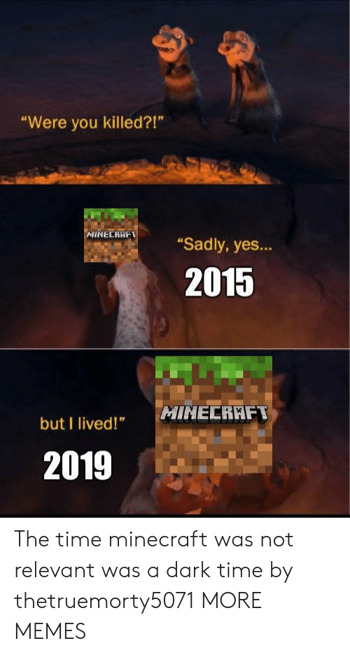 "Dank, Memes, and Minecraft: ""Were you killed?!""  MINECRAF  ""Sadly, yes...  2015  MINECRAFT  but I lived!""  2019 The time minecraft was not relevant was a dark time by thetruemorty5071 MORE MEMES"