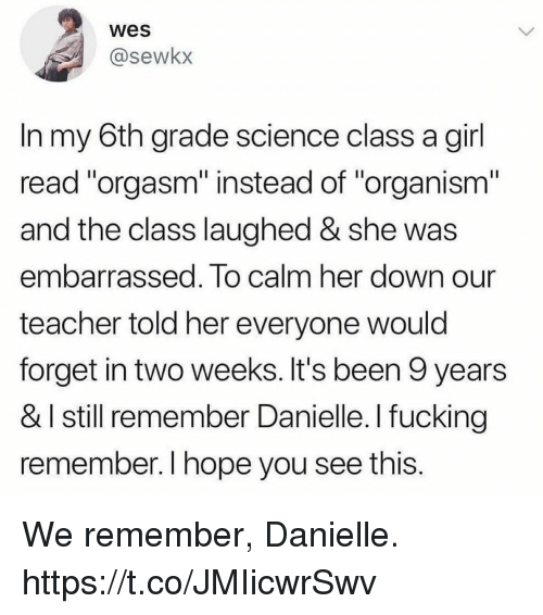 """Fucking, Funny, and Teacher: wes  @sewkx  In my 6th grade science class a girl  read """"orgasm"""" instead of """"organism""""  and the class laughed & she was  embarrassed. To calm her down our  teacher told her everyone would  forget in two weeks. It's been 9 years  & I still remember Danielle. I fucking  remember. I hope you see this. We remember, Danielle. https://t.co/JMIicwrSwv"""