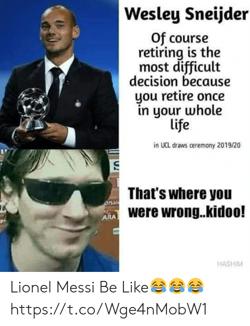 Be Like, Life, and Lionel Messi: Wesley Sneijder  Of course  retiring is the  most difficult  decision because  you retire once  in your whole  life  in UCL draws ceremony 2019/20  That's where you  onak  ARAWere wrong..kidoo!  HASHIM Lionel Messi Be Like😂😂😂 https://t.co/Wge4nMobW1