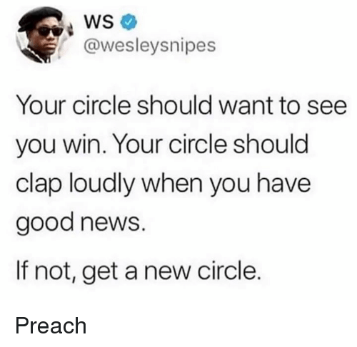 Dank, News, and Preach: @wesleysnipes  Your circle should want to see  you win. Your circle should  clap loudly when you have  good news.  If not, get a new circle. Preach