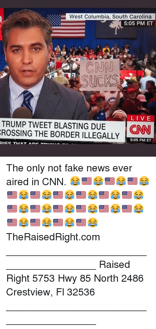 Columbia: West Columbia, South Carolina  5:05 PM ET  CNN  LI VE  TRUMP TWEET BLASTING DUE NN  ROSSING THE BORDER ILLEGALLY  5:05 PM ET The only not fake news ever aired in CNN. 😂🇺🇸😂🇺🇸😂🇺🇸😂🇺🇸😂🇺🇸😂🇺🇸😂🇺🇸😂🇺🇸😂🇺🇸😂🇺🇸😂🇺🇸😂🇺🇸😂🇺🇸😂🇺🇸😂🇺🇸😂🇺🇸😂🇺🇸😂🇺🇸😂🇺🇸😂 TheRaisedRight.com _________________________________________ Raised Right 5753 Hwy 85 North 2486 Crestview, Fl 32536 _________________________________________