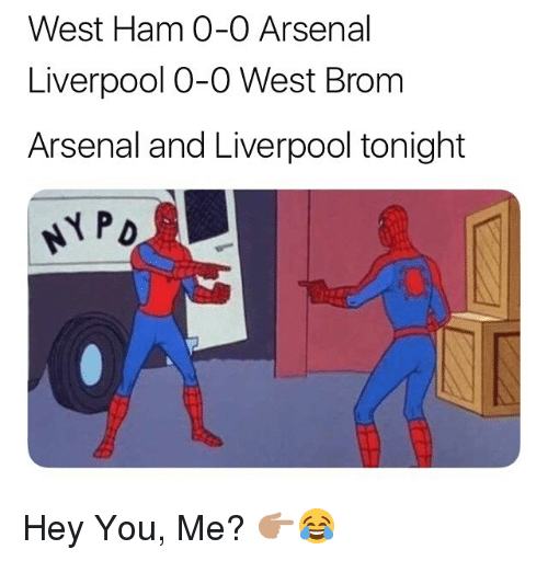 west ham: West Ham 0-0 Arsenal  Liverpool O-O West Brom  Arsenal and Liverpool tonight Hey You, Me? 👉🏽😂