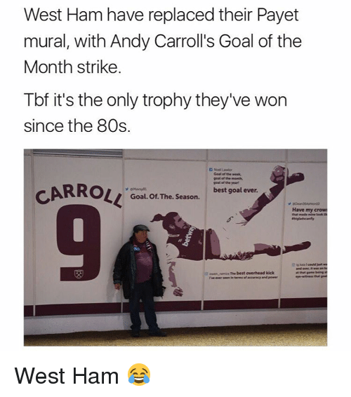 Memes, 🤖, and Crow: West Ham have replaced their Payet  mural, with Andy Carroll's Goal of the  Month strike.  Tbf it's the only trophy they've won  since the 80s.  D Noel Lawior  Goal of the week,  goal of the month,  goal of the year  CARROLL  best goal ever.  Goal. Of The. Season.  Have my crow  that made mine leek  and was an  ramura The best overhead kick  rve ever seen in terms afaccaracy and pewer West Ham 😂