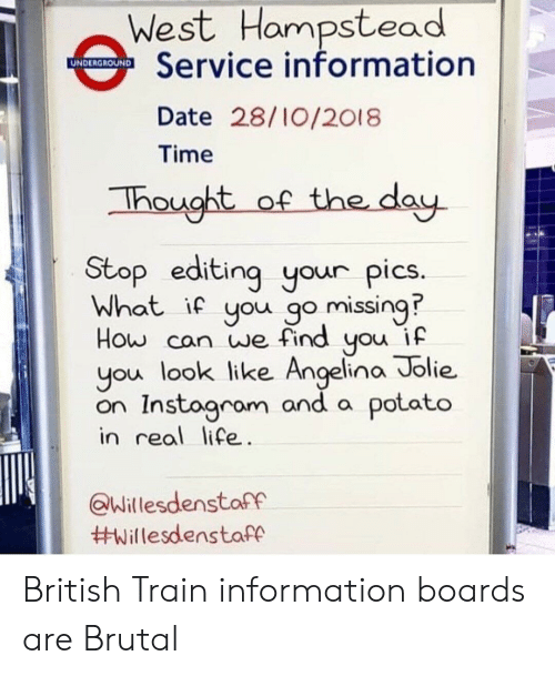 angelina: West Hampstead  Service information  Date 28/10/2018  Time  hought of the dau  Stop editing your pics  What if you go missing?  How can we find you if  you look like Angelina Jolie.  on Instagrom and a potato  in real life  Willesdenstaff  British Train information boards are Brutal