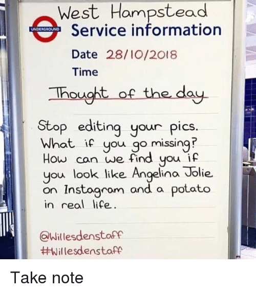Angelina Jolie: West Hampstead  Service information  UNDERGROUND  Date 28/10/2018  Time  hought of the day  Stop editing your pics  What ic you go missing?  How can we find you i  you look ike Angelina Jolie.  on Instogrom and a potato  in real life  look like Angelina Jolie.  Willesdenstarf  Take note