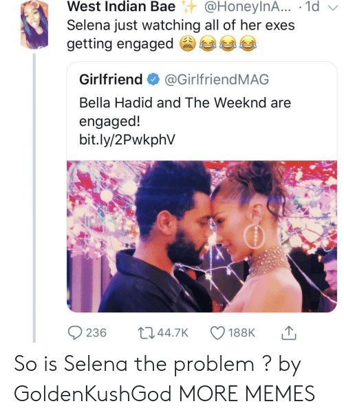 weeknd: West  Indian  Bae@HoneylnA...  .  1d  Selena just watching all of her exes  getting engaged参  Girlfriend@GirlfriendMAG  Bella Hadid and The Weeknd are  engaged!  bit.ly/2PwkphV So is Selena the problem ? by GoldenKushGod MORE MEMES
