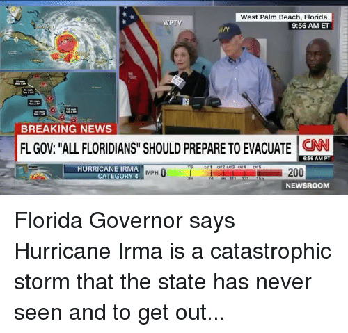 """beached: West Palm Beach, Florida  9:56 AM ET  WPTV  VY  BREAKING NEWS  FL GOV: """"ALL FLORIDIANS"""" SHOULD PREPARE TO EVACUATE N  6:56 AM PT  HURRICANE IRMA  MPH  ATEGORY 4  74 96 111  NEWSROOM Florida Governor says Hurricane Irma is a catastrophic storm that the state has never seen and to get out..."""