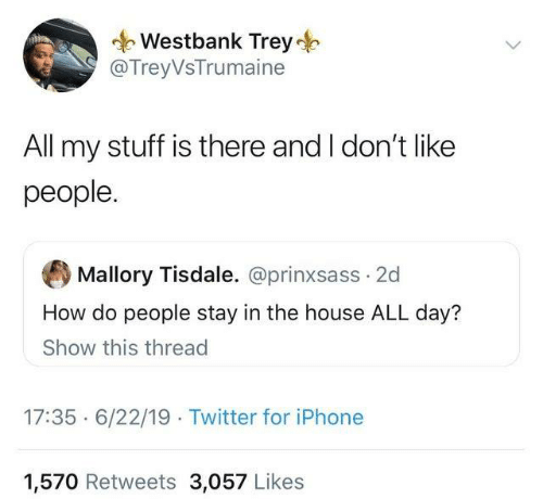 Dank, Iphone, and Twitter: Westbank Trey  @TreyVsTrumaine  All my stuff is there and I don't like  people.  Mallory Tisdale. @prinxsass 2d  How do people stay in the house ALL day?  Show this thread  17:35 6/22/19 Twitter for iPhone  1,570 Retweets 3,057 Likes