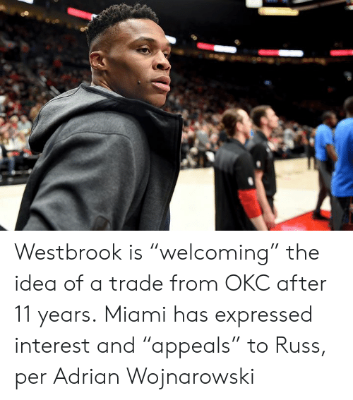 "adrian: Westbrook is ""welcoming"" the idea of a trade from OKC after 11 years.  Miami has expressed interest and ""appeals"" to Russ, per Adrian Wojnarowski"