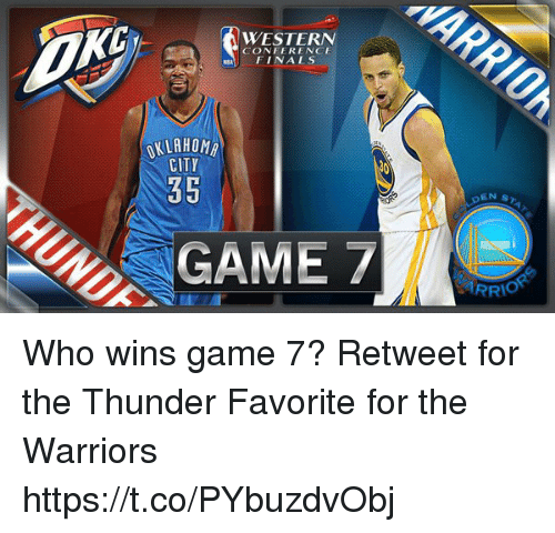 Finals, Game, and Oklahoma: WESTERN  CONFERENCE  FINALS  OKLAHOMA  CITY  35  GAME  EN ST  RRIO Who wins game 7?  Retweet for the Thunder Favorite for the Warriors https://t.co/PYbuzdvObj