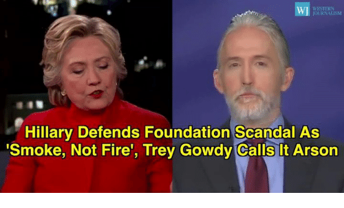 "Memes, Smoking, and Scandal: WESTERN  Hillary Defends Foundation Scandal As  ""Smoke, Not Fire'  Trey Gowdy Calls t Arson"