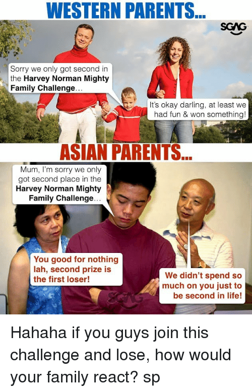 Norman: WESTERN PARENTS  SGAG  Sorry we only got second in  the Harvey Norman Mighty  Family Challenge  It's okay darling, at least we  had fun & won something!  ASIAN PARENTS  Mum, I'm sorry we only  got second place in the  Harvey Norman Mighty  Family Challenge  You good for nothing  lah, second prize is  the first loser!  We didn't spend so  much on you just to  be second in life! Hahaha if you guys join this challenge <link in bio> and lose, how would your family react? sp