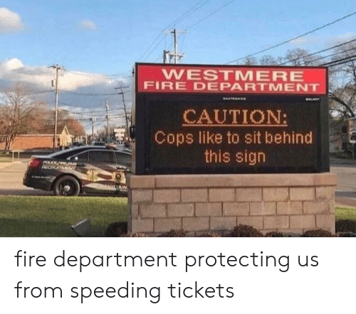 Fire, Cops, and Sign: WESTMERE  FIRE DEPARTMENT  CAUTION:  Cops like to sit behind  this sign  POLC  CHOTMENT fire department protecting us from speeding tickets