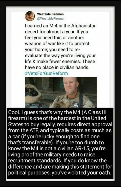 evaluate: Westside Fireman  aWestsideFireman  I carried an M-4 in the Afghanistan  desert for almost a year. If you  feel you need this or another  weapon of war like it to protect  your home; you need to re-  evaluate the way you're living your  life & make fewer enemies. These  have no place in civilian hands  #VetsForGunReform  Cool. I guess that's why the M4 (A Class llI  firearm) is one of the hardest in the United  States to buy legally, requires direct approval  from the ATF, and typically costs as much as  a car (if you're lucky enough to find one  that's transferable). If you're too dumb to  know the M4 is not a civilian AR-15, you'ree  living proof the military needs to raise  recruitment standards. If you do know the  difference and are making this statement for  political purposes, you've violated your oath.