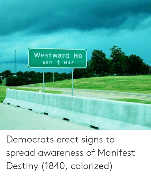 Manifest Destiny: Westward Ho  Exit 1 MILE Democrats erect signs to spread awareness of Manifest Destiny (1840, colorized)