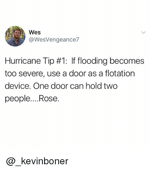 rosee: @WesVengeance  Hurricane Tip #1: If flooding becomes  too severe, use a door as a flotation  device. One door can hold two  people....Rose. @_kevinboner