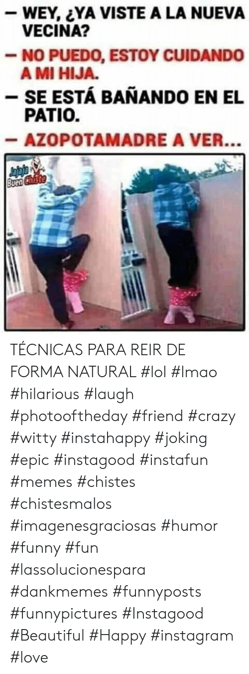 Dankmemes: -WEY, YA VISTE A LA NUEVA  VECINA?  -NO PUEDO, ESTOY CUIDANDO  A MI HIJA.  - SE ESTÁ BANANDO EN EL  PATIO.  -AZOPOTAMADRE A VER...  Buen Chiste TÉCNICAS PARA REIR DE FORMA NATURAL  #lol #lmao #hilarious #laugh #photooftheday #friend #crazy #witty #instahappy  #joking #epic #instagood #instafun #memes #chistes #chistesmalos #imagenesgraciosas #humor #funny  #fun #lassolucionespara #dankmemes   #funnyposts #funnypictures #Instagood #Beautiful #Happy #instagram #love