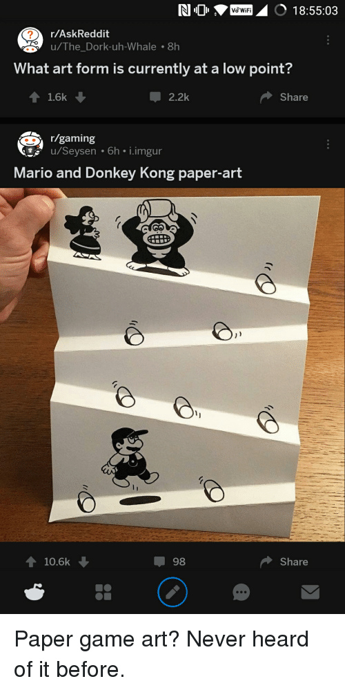 paper art: wF 18:55:03  r/AskReddit  u/The_Dork-uh-Whale .8h  What art form is currently at a low point  16k  Џ 2.2k  Share  r/gaming  u/Seysen 6h i.imgur  Mario and Donkey Kong paper-art  10.6k  Џ 98  Share