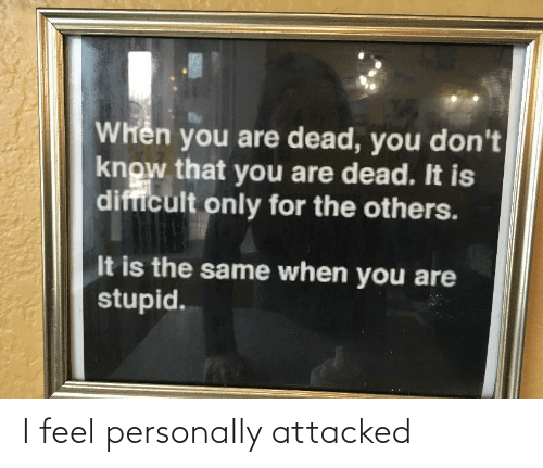 Personally: Whên you are dead, you don't  know that you are dead. It is  difficult only for the others.  It is the same when you are  stupid. I feel personally attacked
