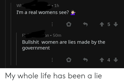 Life, Reddit, and Women: Wh  . 1h  I'm a real womens see?  an 50mm  Bullshit women are lies made by the  government  4 My whole life has been a lie