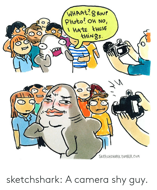 Hate These: WHAAL8 Rour  PHoto OH No,  HATE tHESE  thiNgs.  SKETCHSHARK.TUMBLR.CoM sketchshark:  A camera shy guy.