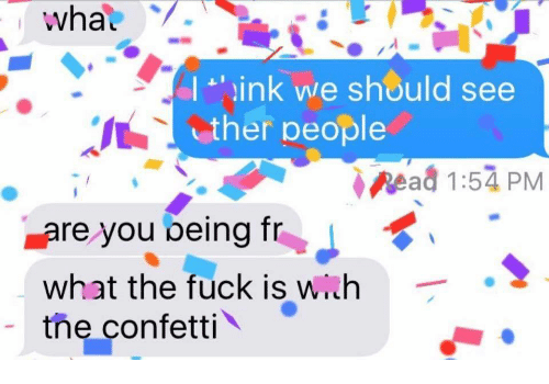 Wih: whal  I ink we should see  ther people  Read 1:54 PM  are you being fr  what the fuck is wih  the confetti