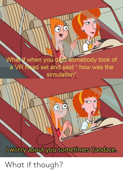 """simulation: Whalf when you die somebody took of  a VR ad set and said """" how was the  simulation""""  I worry about you sometimes Candace. What if though?"""