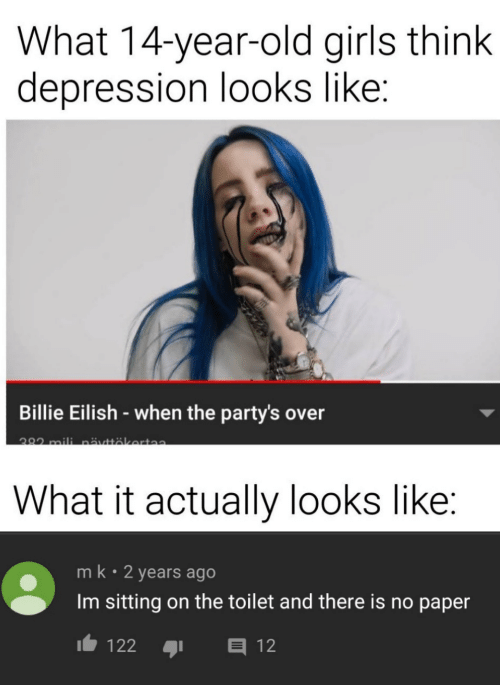 14 Year: What 14-year-old girls think  depression looks like:  Billie Eilish-when the party's over  282 mili nättäkerta  What it actually looks like:  mk 2 years ago  Im sitting on the toilet and there is no paper  E12  122