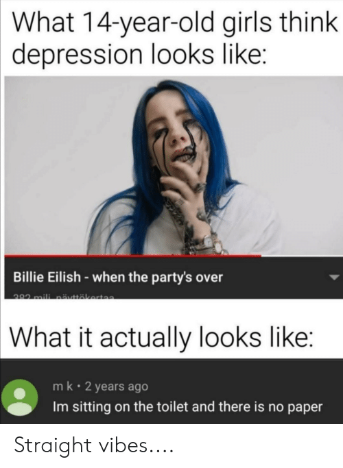 Girls, Depression, and Old: What 14-year-old girls think  depression looks like:  Billie Eilish-when the party's over  282 mili näyttäkerta  What it actually looks like:  mk 2 years ago  Im sitting on the toilet and there is no paper Straight vibes....