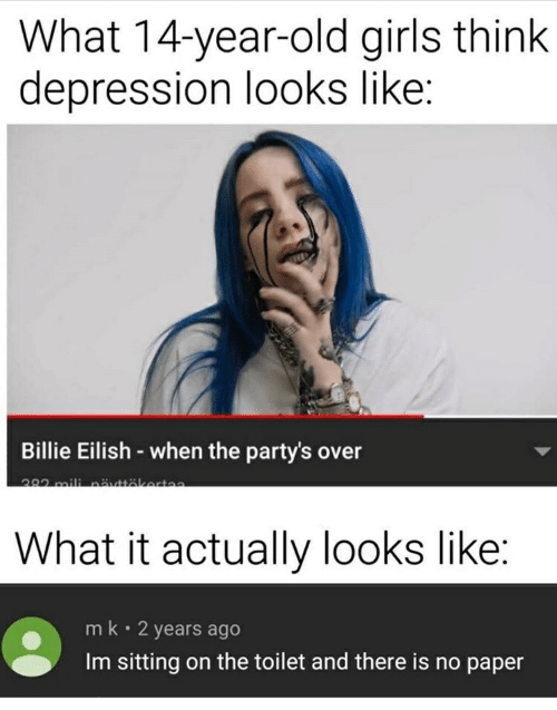 Girls, Depression, and Old: What 14-year-old girls think  depression looks like:  Billie Eilish-when the party's over  382 mili nätkerta  What it actually looks like:  mk 2 years ago  Im sitting on the toilet and there is no paper
