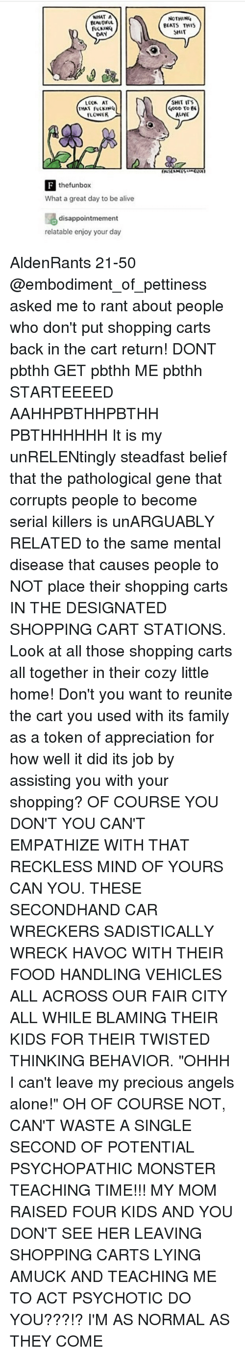 """psychopathic: WHAT A  BEAUTIFUL  DAN  THAT FUCKING  FLOWER  the funbox  What a great day to be alive  disappointmement  relatable enjoy your day  NOTHING  BEATS THIS  SHIT  SHIT ITS  OOD To  EE  ALINE AldenRants 21-50 @embodiment_of_pettiness asked me to rant about people who don't put shopping carts back in the cart return! DONT pbthh GET pbthh ME pbthh STARTEEEED AAHHPBTHHPBTHH PBTHHHHHH It is my unRELENtingly steadfast belief that the pathological gene that corrupts people to become serial killers is unARGUABLY RELATED to the same mental disease that causes people to NOT place their shopping carts IN THE DESIGNATED SHOPPING CART STATIONS. Look at all those shopping carts all together in their cozy little home! Don't you want to reunite the cart you used with its family as a token of appreciation for how well it did its job by assisting you with your shopping? OF COURSE YOU DON'T YOU CAN'T EMPATHIZE WITH THAT RECKLESS MIND OF YOURS CAN YOU. THESE SECONDHAND CAR WRECKERS SADISTICALLY WRECK HAVOC WITH THEIR FOOD HANDLING VEHICLES ALL ACROSS OUR FAIR CITY ALL WHILE BLAMING THEIR KIDS FOR THEIR TWISTED THINKING BEHAVIOR. """"OHHH I can't leave my precious angels alone!"""" OH OF COURSE NOT, CAN'T WASTE A SINGLE SECOND OF POTENTIAL PSYCHOPATHIC MONSTER TEACHING TIME!!! MY MOM RAISED FOUR KIDS AND YOU DON'T SEE HER LEAVING SHOPPING CARTS LYING AMUCK AND TEACHING ME TO ACT PSYCHOTIC DO YOU???!? I'M AS NORMAL AS THEY COME"""