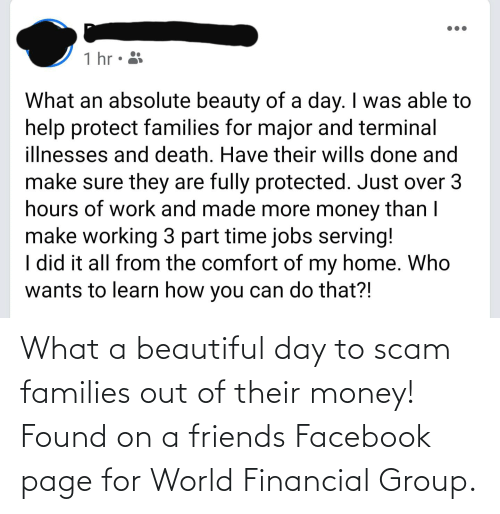 Financial: What a beautiful day to scam families out of their money! Found on a friends Facebook page for World Financial Group.