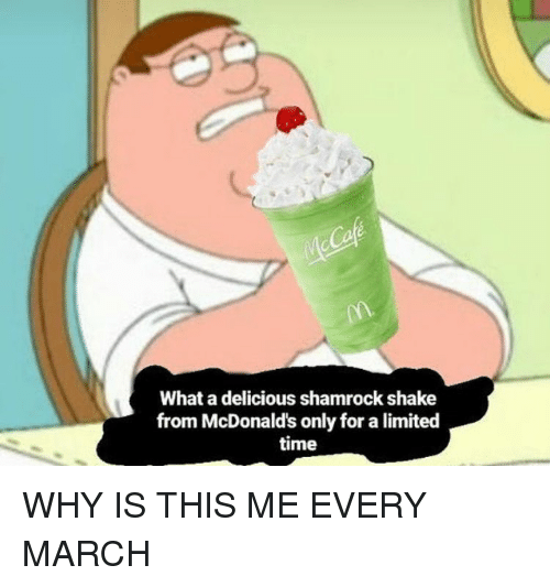 McDonalds, Limited, and Time: What a delicious shamrock shake  from McDonald's only for a limited  time WHY IS THIS ME EVERY MARCH