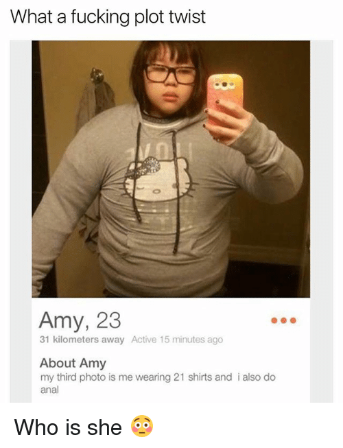 Analed: What a fucking plot twist  Amy, 23  31 kilometers away Active 15 minutes ago  About Amy  my third photo is me wearing 21 shirts and i also do  anal Who is she 😳