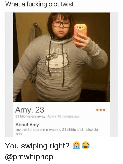 Analed: What a fucking plot twist  Amy, 23  31 kilometers away Active 15 minutes ago  About Amy  my third photo is me wearing 21 shirts and i also do  anal You swiping right? 😭😂 @pmwhiphop