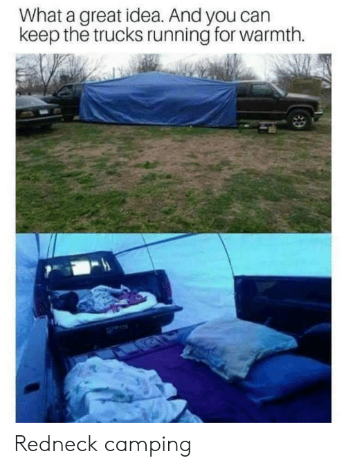 Redneck, Running, and Idea: What a great idea. And you can  keep the trucks running for warmth. Redneck camping