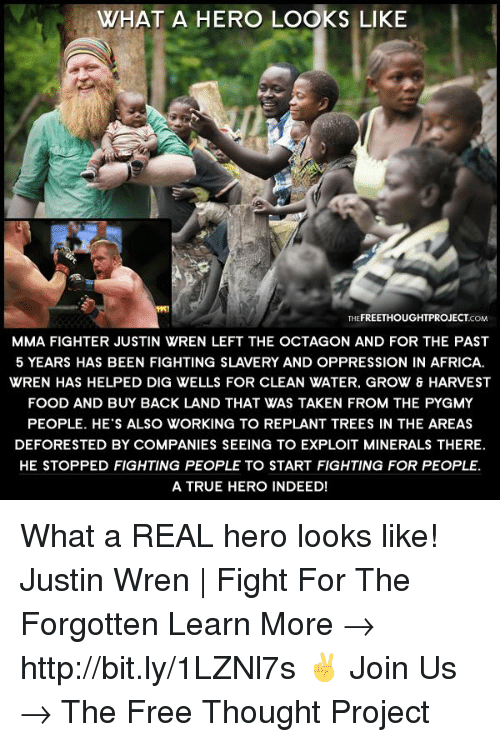 Exploitable: WHAT A HERO LOOKS LIKE  THEFREETHOUGHTPROJECTCOM  MMA FIGHTER JUSTIN WREN LEFT THE OCTAGON AND FOR THE PAST  5 YEARS HAS BEEN FIGHTING SLAVERY AND OPPRESSION IN AFRICA.  WREN HAS HELPED DIG WELLS FOR CLEAN WATER. GROW & HARVEST  FOOD AND BUY BACK LAND THAT WAS TAKEN FROM THE PYGMY  PEOPLE. HE'S ALSO WORKING TO REPLANT TREES IN THE AREAS  DEFORESTED BY COMPANIES SEEING TO EXPLOIT MINERALS THERE.  HE STOPPED FIGHTING PEOPLE TO START FIGHTING FOR PEOPLE.  A TRUE HERO INDEED! What a REAL hero looks like!  Justin Wren | Fight For The Forgotten Learn More → http://bit.ly/1LZNl7s ✌ Join Us → The Free Thought Project